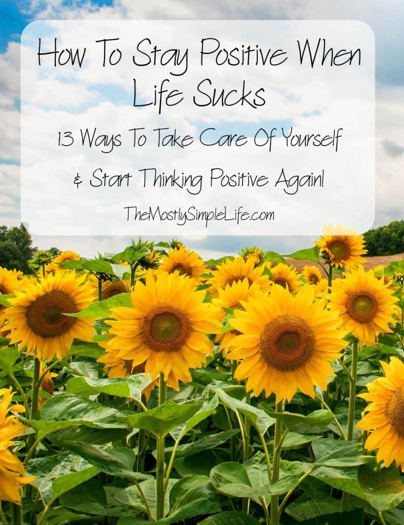 How To Stay Positive White Life Sucks: 13 Ways To Take Care Of Yourself & Start Thinking Positive Again