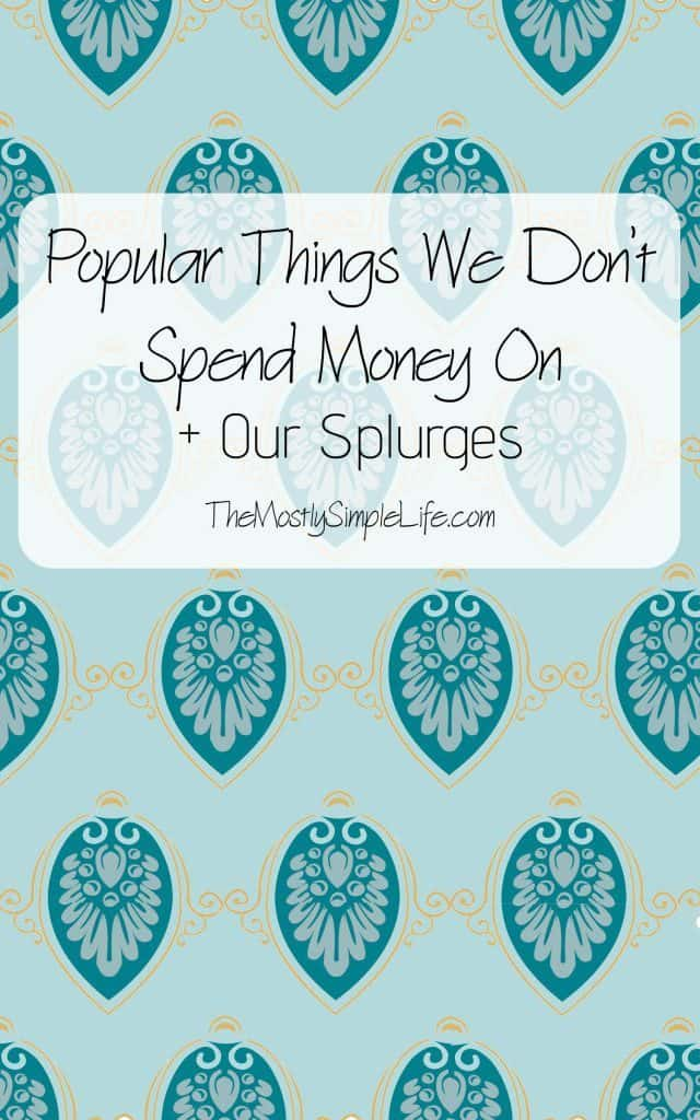Popular Things We Don't Spend Money On + What We're OK Splurging On