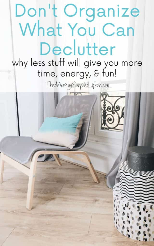 Don't Organize What You Can Declutter: Why less stuff will give you more time, energy, & fun