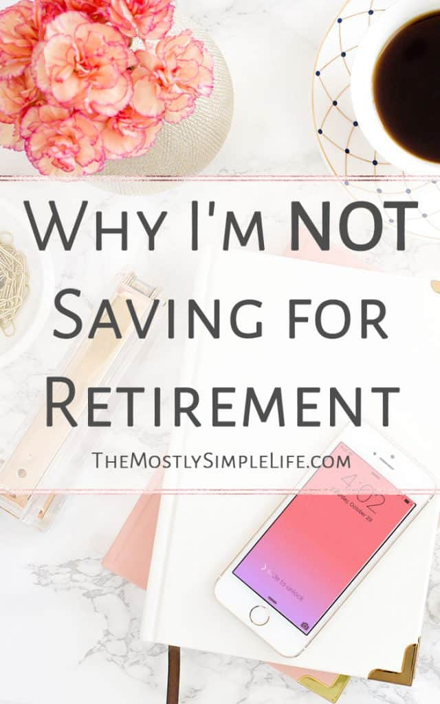Why I'm Not Saving for Retirement | Get started: Save for Retirement | You need to read this!