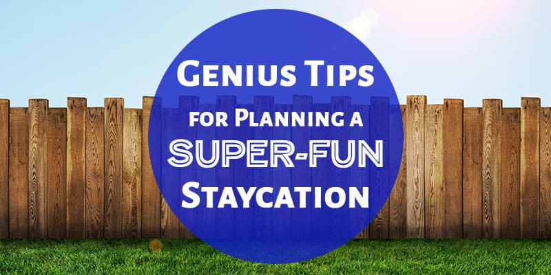 Genius Tips for Planning a Super-Fun Staycation: Staycation Tips