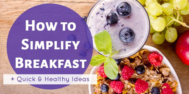 How to Simplify Breakfast + Healthy and Quick Ideas