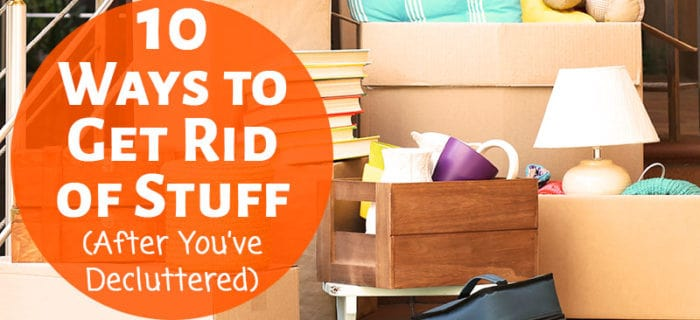 10 Ways to Get Rid of Stuff Once You've Decluttered