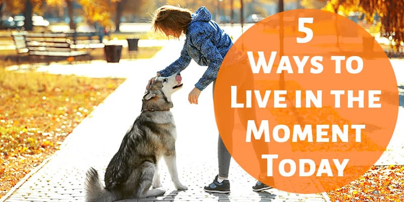 5 Simple Ways to Live in the Moment Today