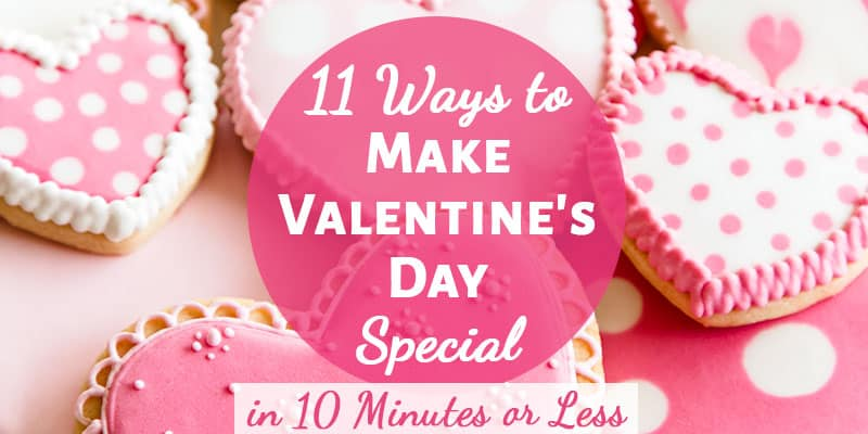 11 Ways to Make Valentine's Day Special in 10 Minutes or Less