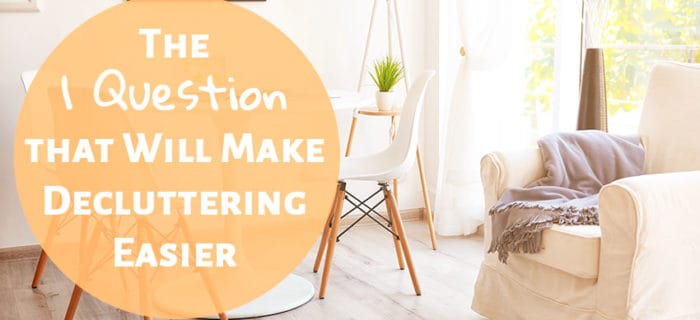 The 1 Question that Will Make Decluttering Easier