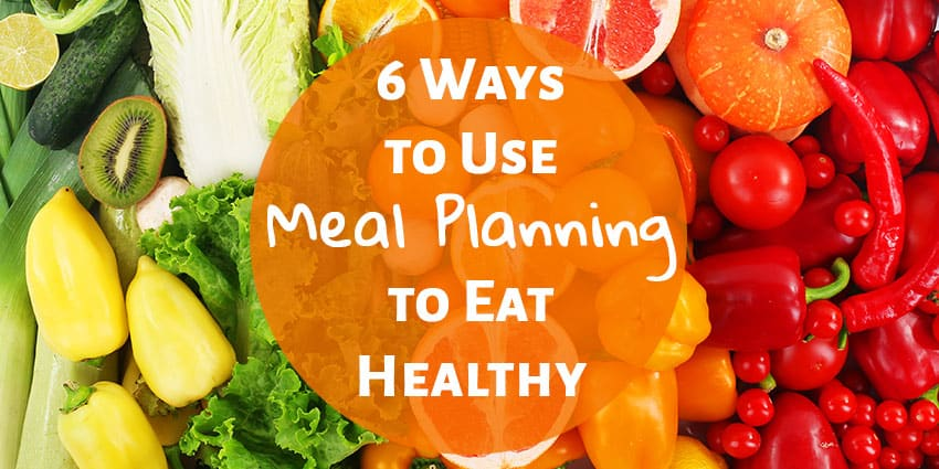 6 Ways to Use Meal Planning to Eat Healthy