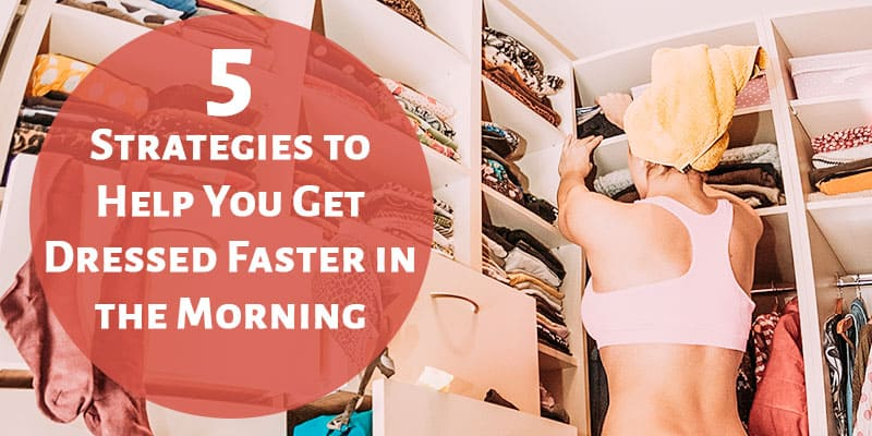 5 Strategies to Help You Get Dressed Faster in the Morning