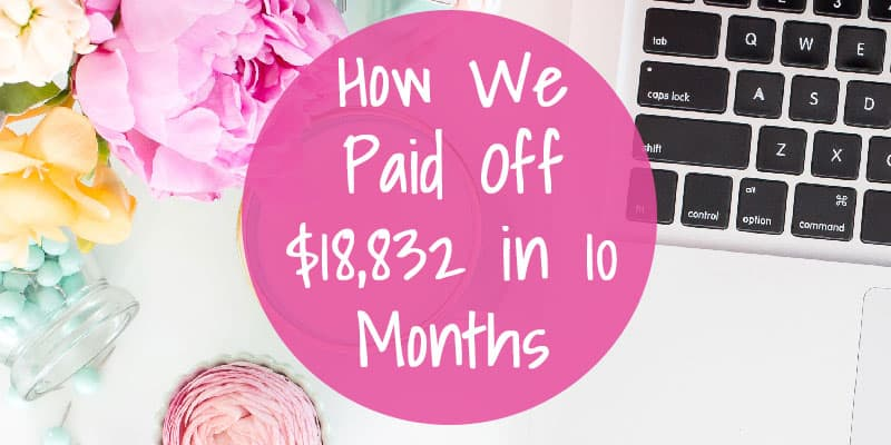 How We Paid Off $18,832 in 10 Months: Debt Payoff Tips
