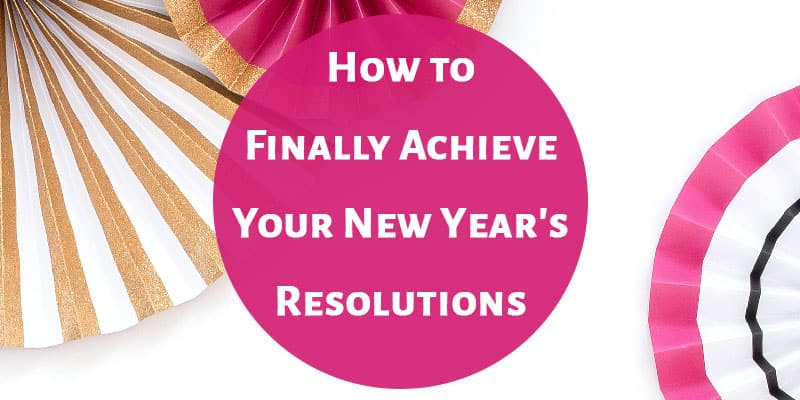 How to Finally Achieve Your New Year's Resolutions