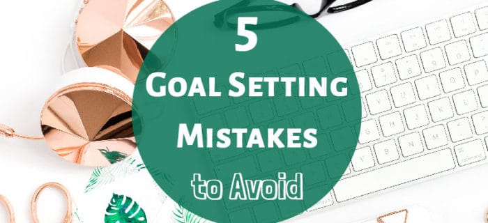 5 Goal Setting Mistakes to Avoid