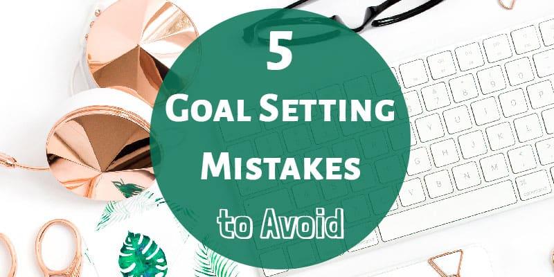 5 Goal Setting Mistakes to Avoid