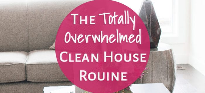 The Totally Overwhelmed Clean House Routine
