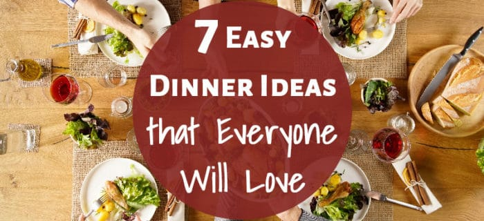7 Easy Dinner Ideas that Everyone Will Love