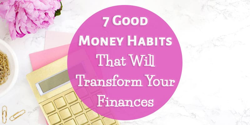 7 Good Money Habits That Will Transform Your Finances