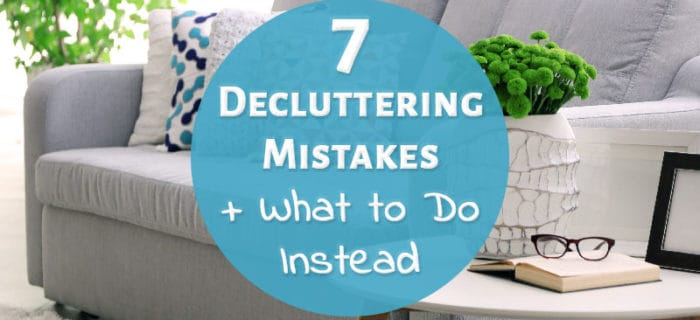 7 Decluttering Mistakes + What to Do Instead