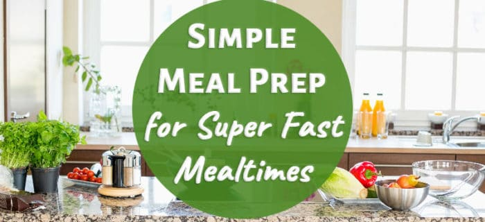 Simple Meal Prep for Super Fast Mealtimes