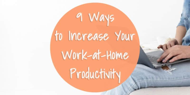 9 Ways to Increase Your Work-at-Home Productivity