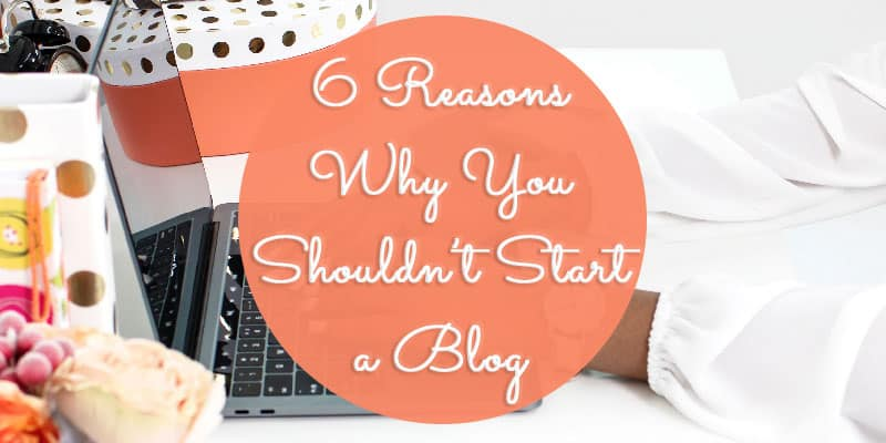 6 Reasons Why You Shouldn't Start a Blog