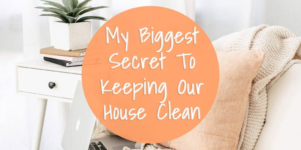 My Biggest Secret To Keeping Our House Clean
